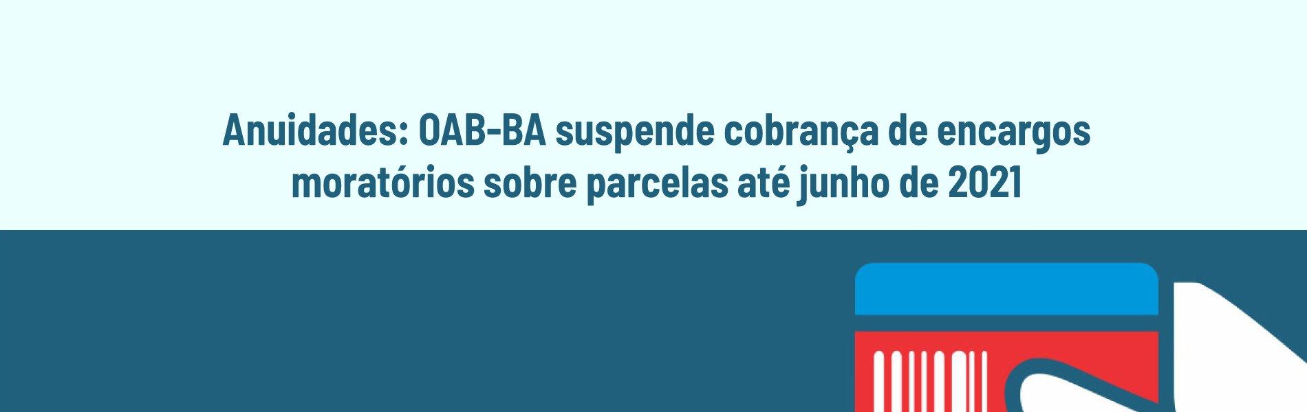 [Anuidades: OAB-BA suspende cobrança de encargos moratórios sobre parcelas até junho de 2021]