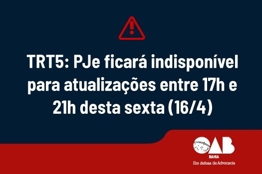 [TRT5: PJe ficará indisponível para atualizações entre 17h e 21h desta sexta (16/4)]