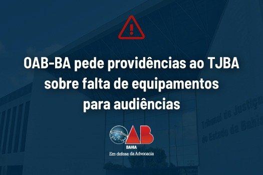 [OAB-BA pede providências ao TJBA sobre falta de equipamentos para audiências]